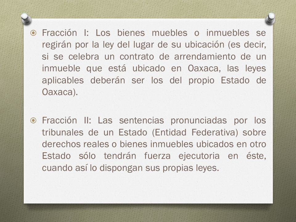Fracción I: Los bienes muebles o inmuebles se regirán por la ley del lugar de su ubicación (es decir, si se celebra un contrato de arrendamiento de un inmueble que está ubicado en Oaxaca, las leyes aplicables deberán ser los del propio Estado de Oaxaca).