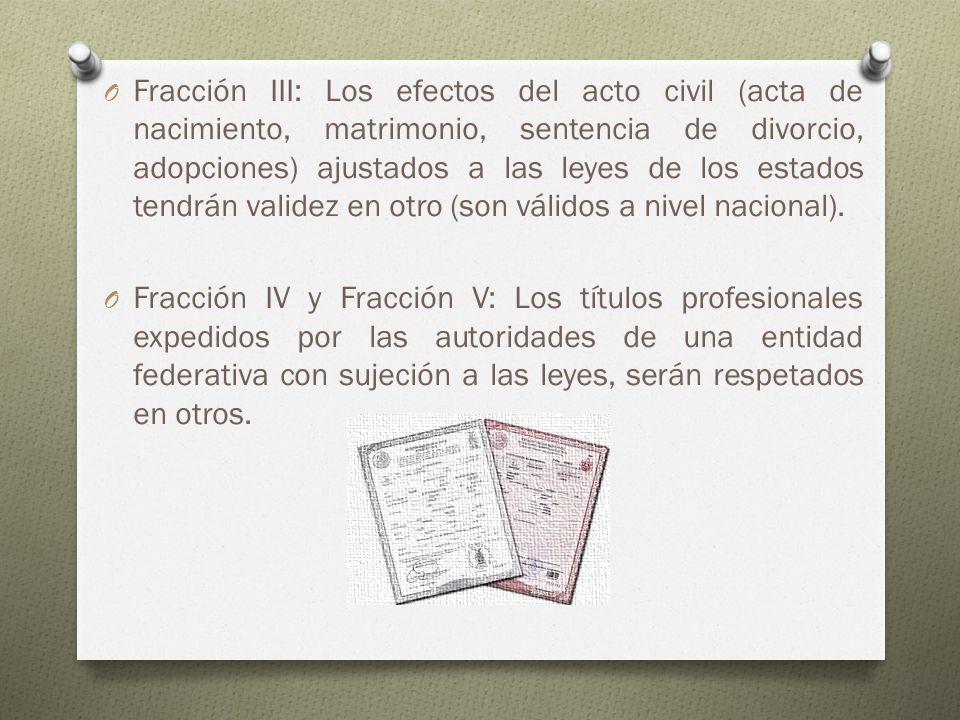 Fracción III: Los efectos del acto civil (acta de nacimiento, matrimonio, sentencia de divorcio, adopciones) ajustados a las leyes de los estados tendrán validez en otro (son válidos a nivel nacional).