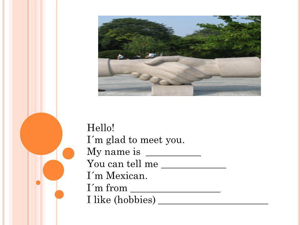 Hello! I´m glad to meet you. My name is ___________. You can tell me _____________. I´m Mexican.