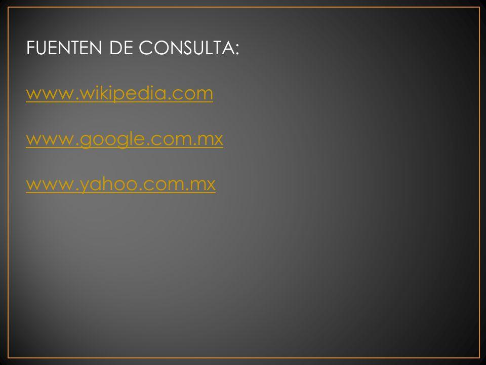 FUENTEN DE CONSULTA: www.wikipedia.com www.google.com.mx www.yahoo.com.mx