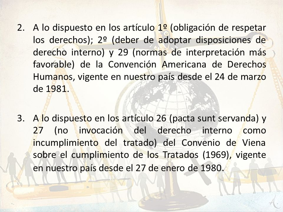 A lo dispuesto en los artículo 1º (obligación de respetar los derechos); 2º (deber de adoptar disposiciones de derecho interno) y 29 (normas de interpretación más favorable) de la Convención Americana de Derechos Humanos, vigente en nuestro país desde el 24 de marzo de 1981.