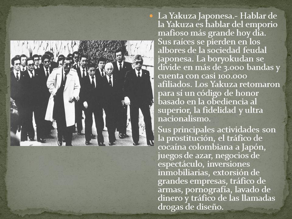 La Yakuza Japonesa.- Hablar de la Yakuza es hablar del emporio mafioso más grande hoy día. Sus raíces se pierden en los albores de la sociedad feudal japonesa. La boryokudan se divide en más de 3.000 bandas y cuenta con casi 100.000 afiliados. Los Yakuza retomaron para sí un código de honor basado en la obediencia al superior, la fidelidad y ultra nacionalismo.