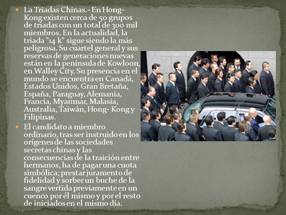 La Triadas Chinas.- En Hong- Kong existen cerca de 50 grupos de triadas con un total de 300 mil miembros. En la actualidad, la triada 14 k sigue siendo la más peligrosa. Su cuartel general y sus reservas de generaciones nuevas están en la península de Kowloon, en Walley City. Su presencia en el mundo se encuentra en Canadá, Estados Unidos, Gran Bretaña, España, Paraguay, Alemania, Francia, Myanmar, Malasia, Australia, Taiwán, Hong- Kong y Filipinas.