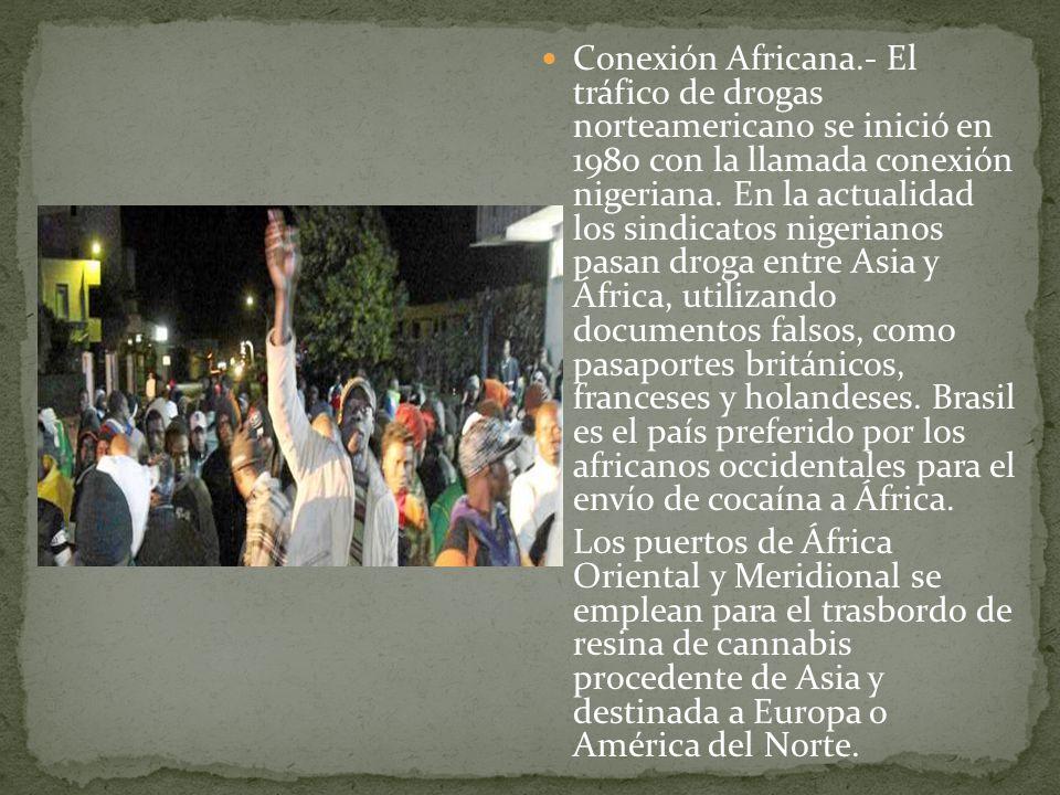 Conexión Africana.- El tráfico de drogas norteamericano se inició en 1980 con la llamada conexión nigeriana. En la actualidad los sindicatos nigerianos pasan droga entre Asia y África, utilizando documentos falsos, como pasaportes británicos, franceses y holandeses. Brasil es el país preferido por los africanos occidentales para el envío de cocaína a África.