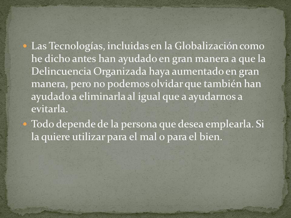Las Tecnologías, incluidas en la Globalización como he dicho antes han ayudado en gran manera a que la Delincuencia Organizada haya aumentado en gran manera, pero no podemos olvidar que también han ayudado a eliminarla al igual que a ayudarnos a evitarla.