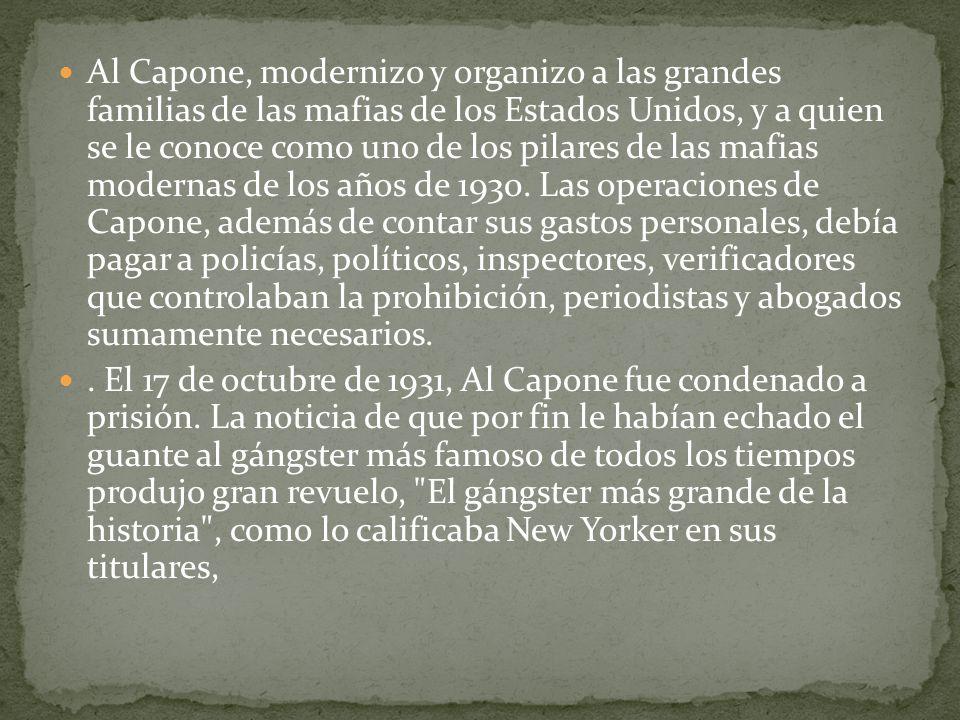 Al Capone, modernizo y organizo a las grandes familias de las mafias de los Estados Unidos, y a quien se le conoce como uno de los pilares de las mafias modernas de los años de 1930. Las operaciones de Capone, además de contar sus gastos personales, debía pagar a policías, políticos, inspectores, verificadores que controlaban la prohibición, periodistas y abogados sumamente necesarios.