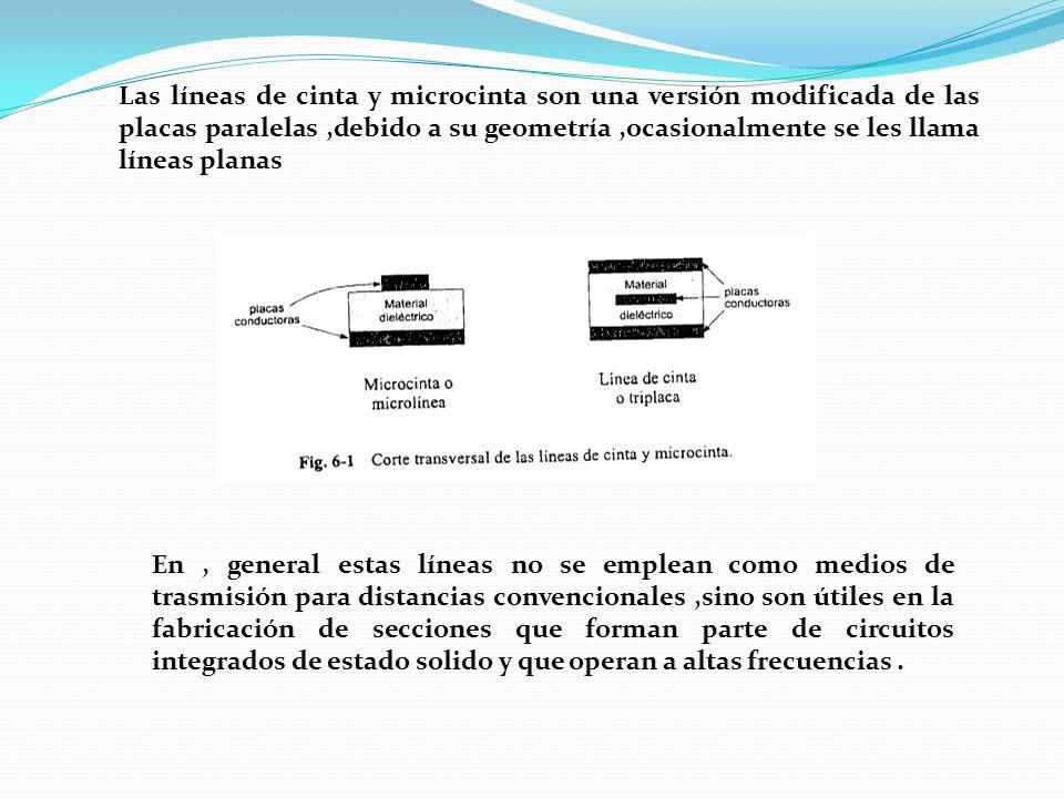 Las líneas de cinta y microcinta son una versión modificada de las placas paralelas ,debido a su geometría ,ocasionalmente se les llama líneas planas