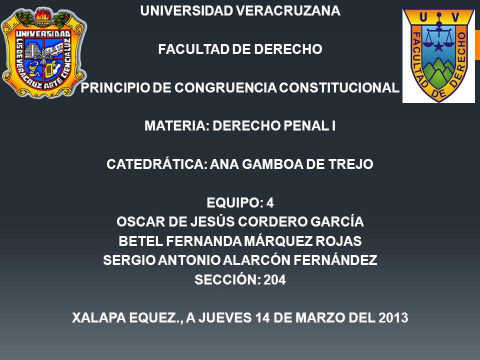 UNIVERSIDAD VERACRUZANA FACULTAD DE DERECHO PRINCIPIO DE CONGRUENCIA CONSTITUCIONAL MATERIA: DERECHO PENAL I CATEDRÁTICA: ANA GAMBOA DE TREJO EQUIPO: 4 OSCAR DE JESÚS CORDERO GARCÍA BETEL FERNANDA MÁRQUEZ ROJAS SERGIO ANTONIO ALARCÓN FERNÁNDEZ SECCIÓN: 204 XALAPA EQUEZ., A JUEVES 14 DE MARZO DEL 2013
