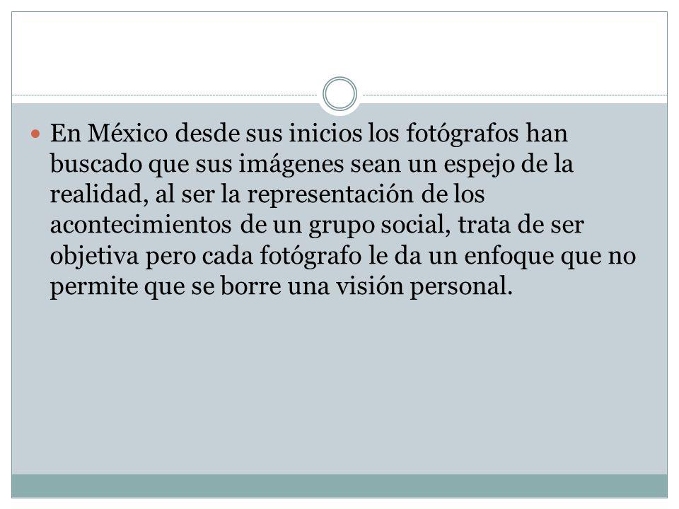 En México desde sus inicios los fotógrafos han buscado que sus imágenes sean un espejo de la realidad, al ser la representación de los acontecimientos de un grupo social, trata de ser objetiva pero cada fotógrafo le da un enfoque que no permite que se borre una visión personal.
