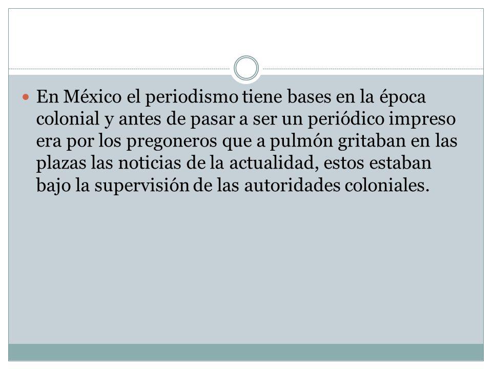 En México el periodismo tiene bases en la época colonial y antes de pasar a ser un periódico impreso era por los pregoneros que a pulmón gritaban en las plazas las noticias de la actualidad, estos estaban bajo la supervisión de las autoridades coloniales.