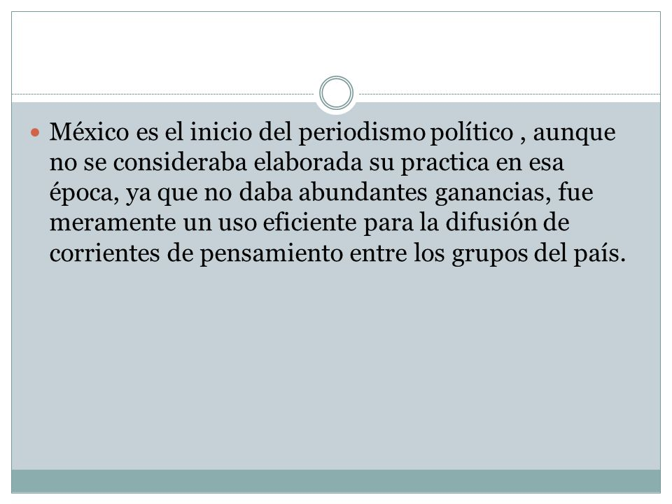 México es el inicio del periodismo político , aunque no se consideraba elaborada su practica en esa época, ya que no daba abundantes ganancias, fue meramente un uso eficiente para la difusión de corrientes de pensamiento entre los grupos del país.