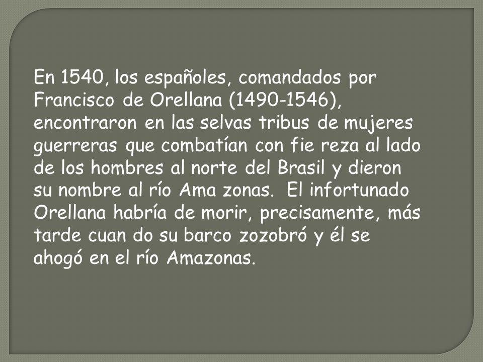 En 1540, los españoles, comandados por Francisco de Orellana (1490-1546), encontraron en las selvas tribus de mujeres guerreras que combatían con fie reza al lado de los hombres al norte del Brasil y dieron su nombre al río Ama zonas. El infortunado Orellana habría de morir, precisamente, más tarde cuan do su barco zozobró y él se ahogó en el río Amazonas.