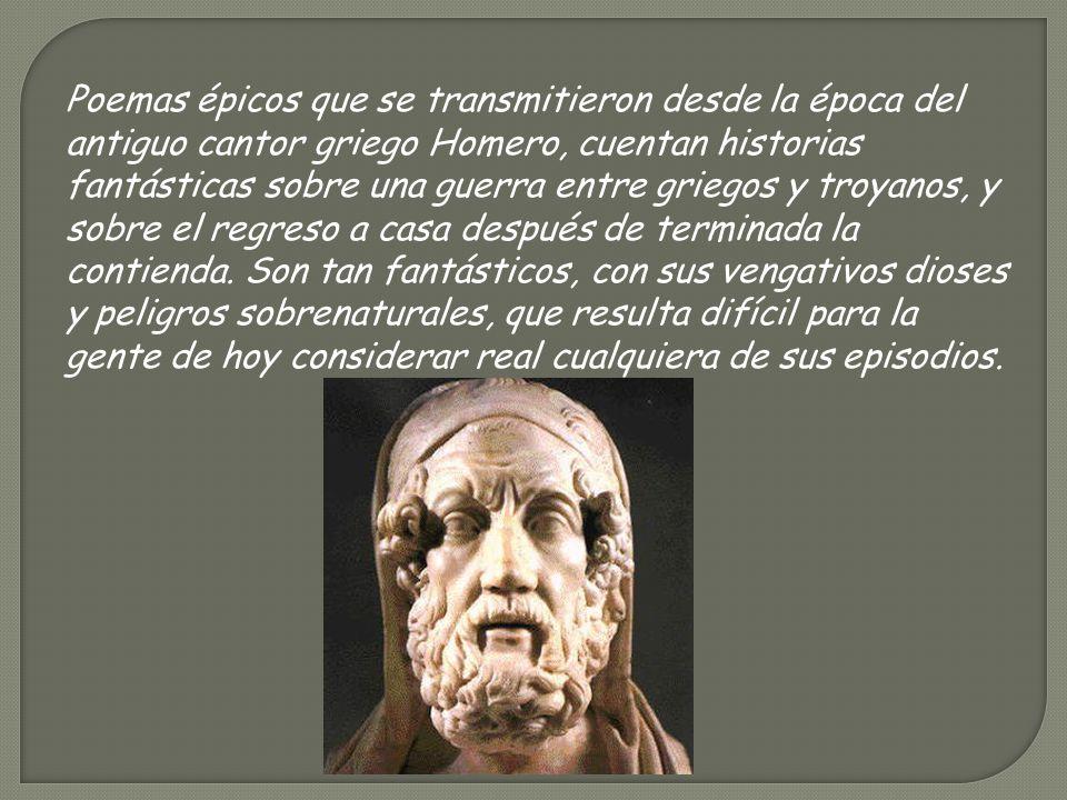 Poemas épicos que se transmitieron desde la época del antiguo cantor griego Homero, cuentan historias fantásticas sobre una guerra entre griegos y troyanos, y sobre el regreso a casa después de terminada la contienda.