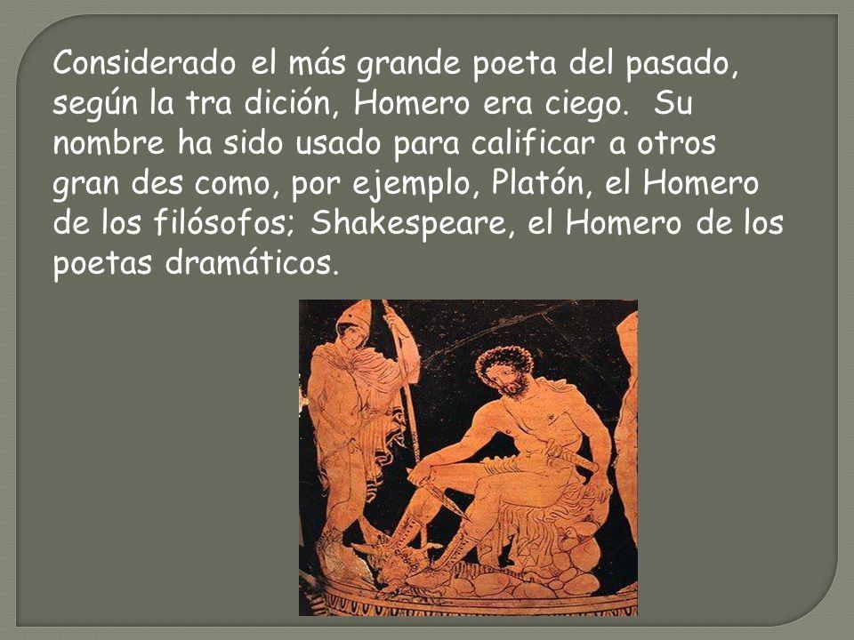 Considerado el más grande poeta del pasado, según la tra dición, Homero era ciego. Su nombre ha sido usado para calificar a otros gran des como, por ejemplo, Platón, el Homero de los filósofos; Shakespeare, el Homero de los poetas dramáticos.