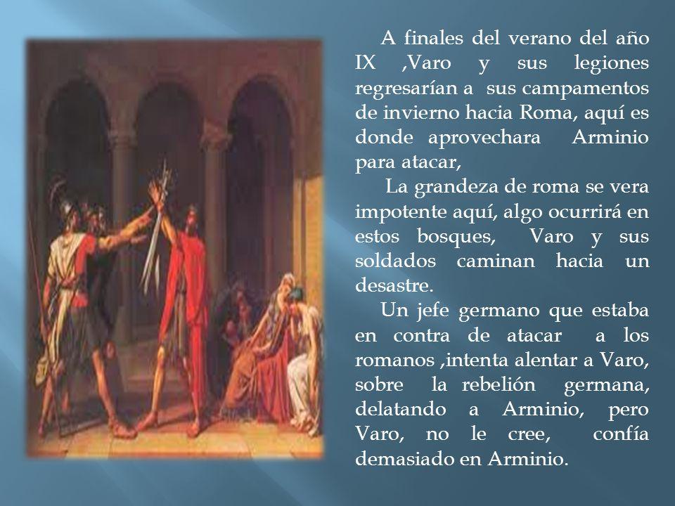 A finales del verano del año IX ,Varo y sus legiones regresarían a sus campamentos de invierno hacia Roma, aquí es donde aprovechara Arminio para atacar,