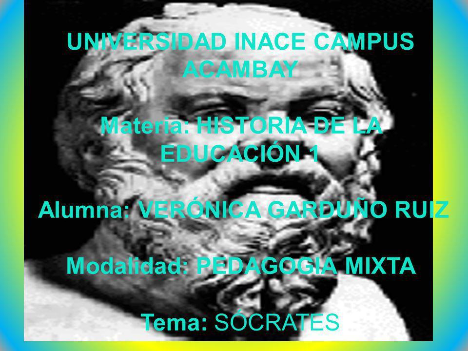 UNIVERSIDAD INACE CAMPUS ACAMBAY Materia: HISTORIA DE LA EDUCACIÓN 1 Alumna: VERÓNICA GARDUÑO RUIZ Modalidad: PEDAGOGIA MIXTA Tema: SÓCRATES