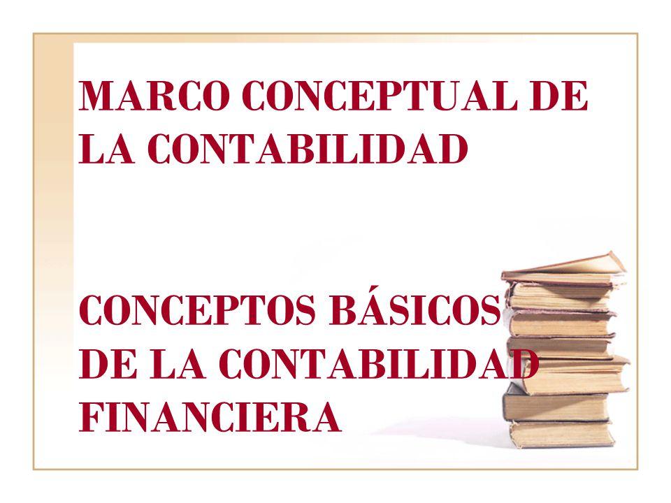 MARCO CONCEPTUAL DE LA CONTABILIDAD CONCEPTOS BÁSICOS DE LA CONTABILIDAD FINANCIERA
