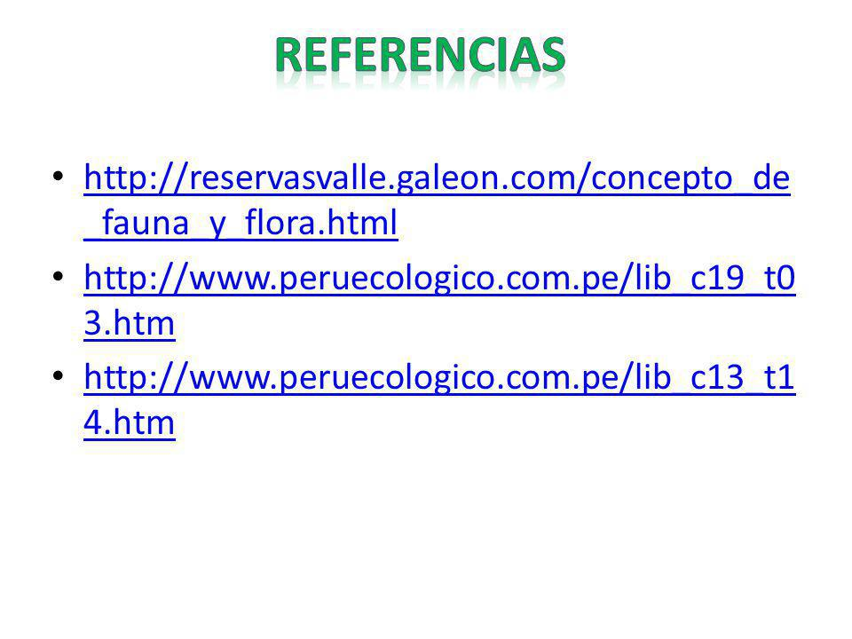 REFERENCIAS http://reservasvalle.galeon.com/concepto_de_fauna_y_flora.html. http://www.peruecologico.com.pe/lib_c19_t03.htm.