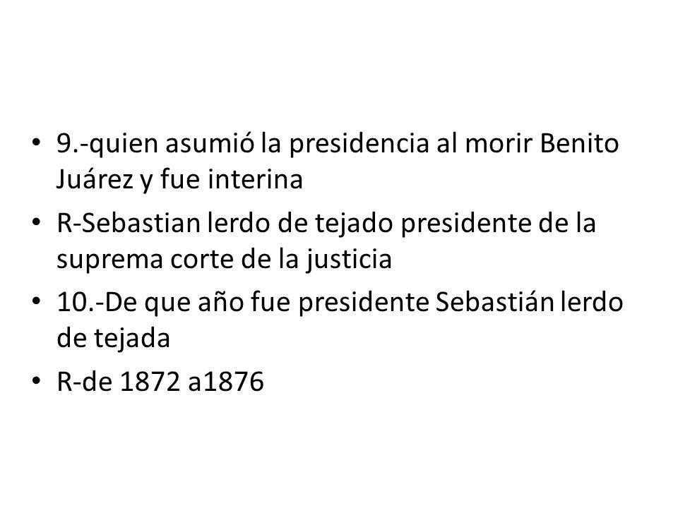 9.-quien asumió la presidencia al morir Benito Juárez y fue interina