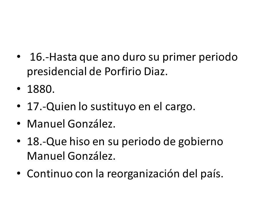 16.-Hasta que ano duro su primer periodo presidencial de Porfirio Diaz.