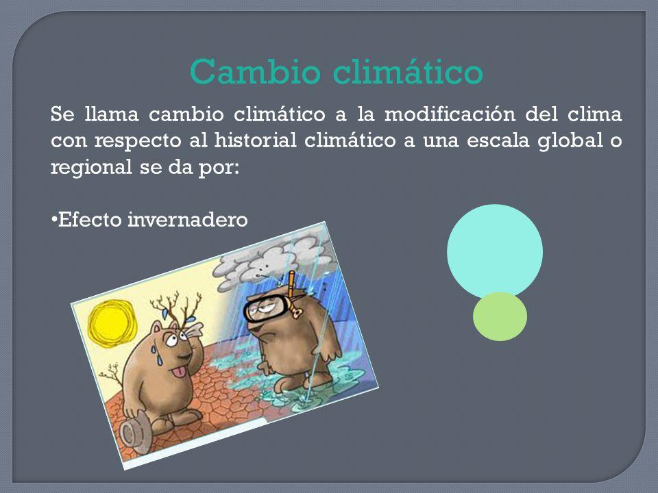 Cambio climático Se llama cambio climático a la modificación del clima con respecto al historial climático a una escala global o regional se da por: