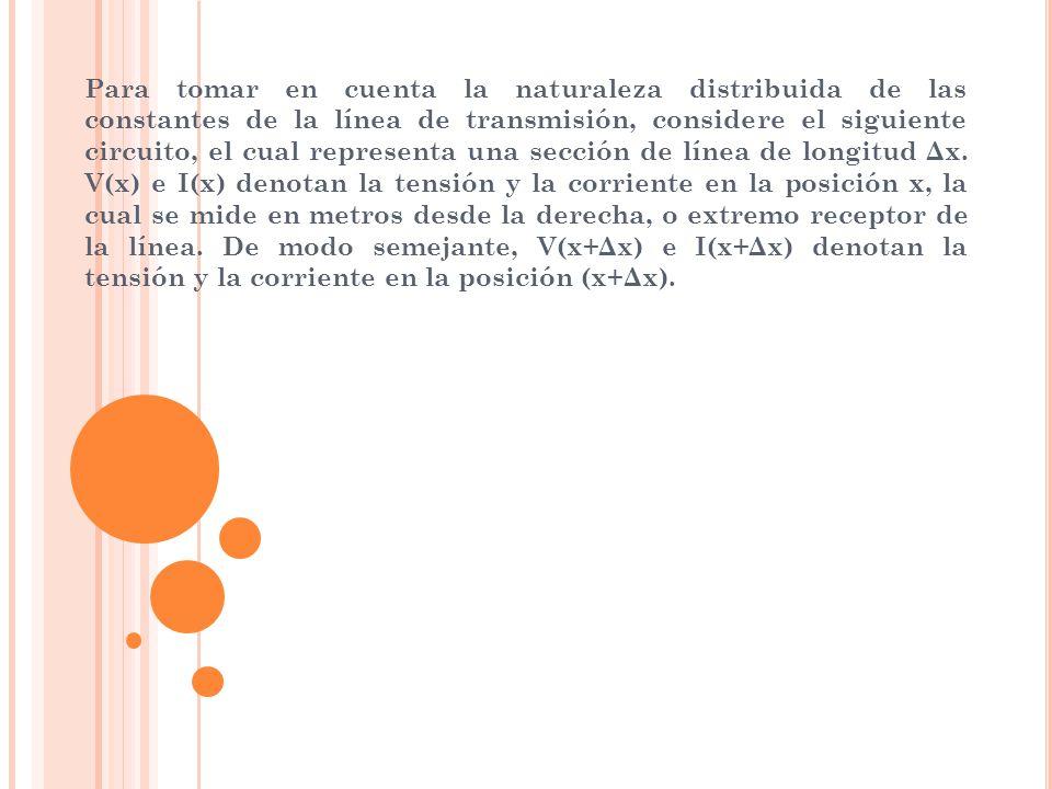 Para tomar en cuenta la naturaleza distribuida de las constantes de la línea de transmisión, considere el siguiente circuito, el cual representa una sección de línea de longitud Δx.