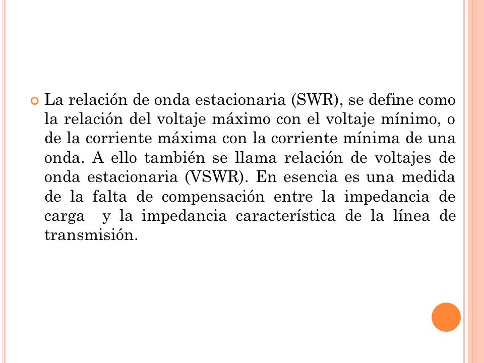 La relación de onda estacionaria (SWR), se define como la relación del voltaje máximo con el voltaje mínimo, o de la corriente máxima con la corriente mínima de una onda.