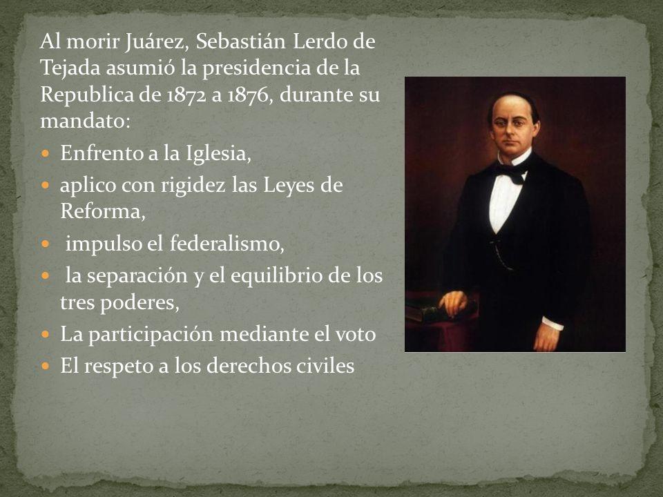 Al morir Juárez, Sebastián Lerdo de Tejada asumió la presidencia de la Republica de 1872 a 1876, durante su mandato: