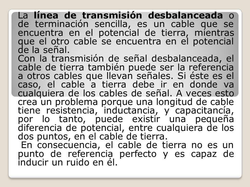 La línea de transmisión desbalanceada o de terminación sencilla, es un cable que se encuentra en el potencial de tierra, mientras que el otro cable se encuentra en el potencial de la señal.
