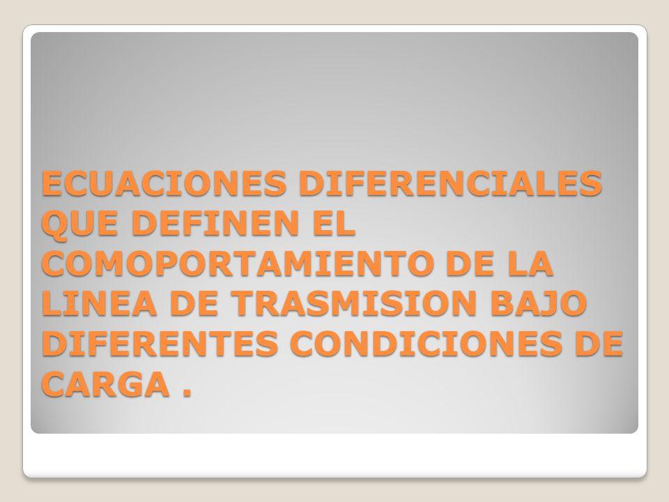 ECUACIONES DIFERENCIALES QUE DEFINEN EL COMOPORTAMIENTO DE LA LINEA DE TRASMISION BAJO DIFERENTES CONDICIONES DE CARGA .
