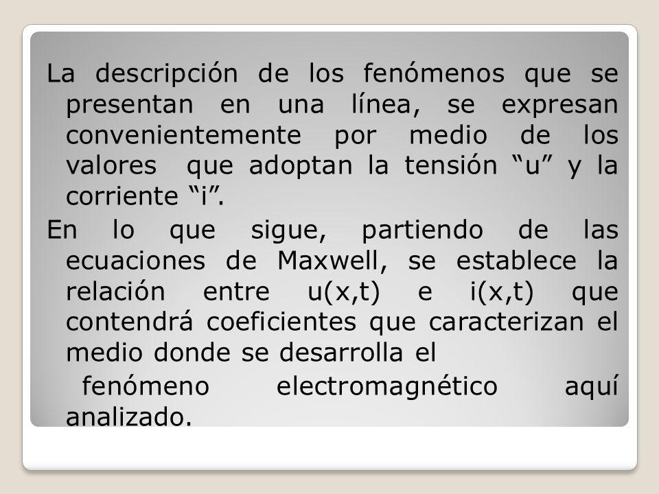 La descripción de los fenómenos que se presentan en una línea, se expresan convenientemente por medio de los valores que adoptan la tensión u y la corriente i .