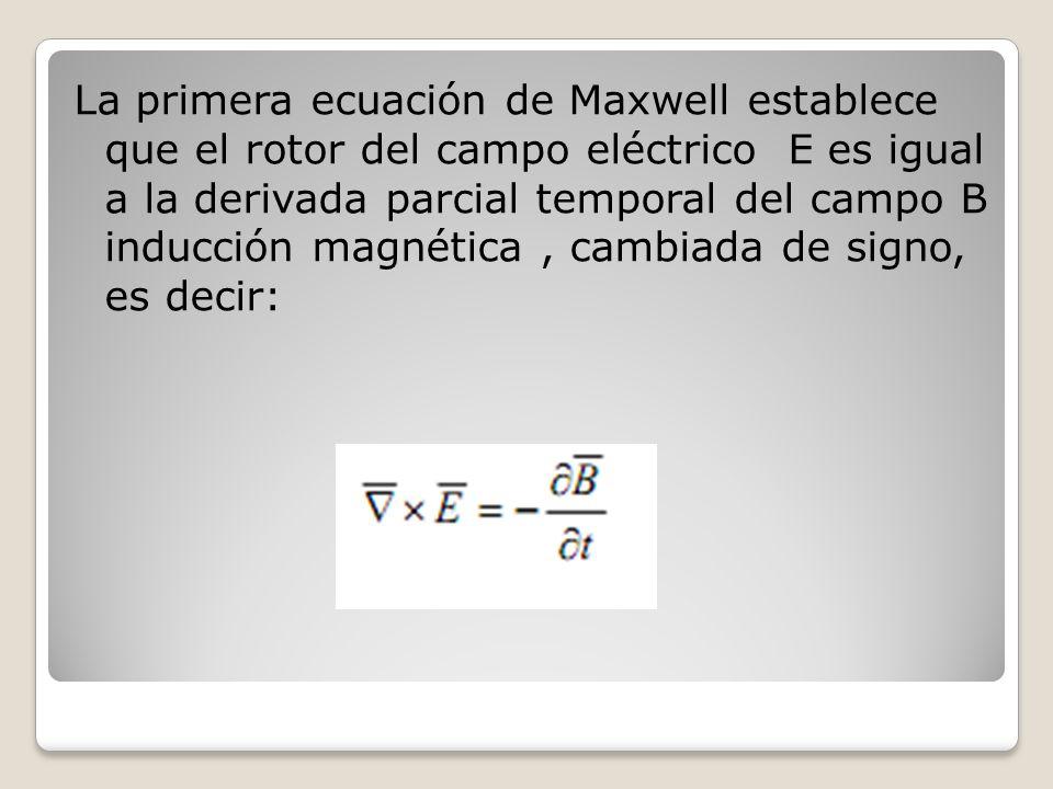 La primera ecuación de Maxwell establece que el rotor del campo eléctrico E es igual a la derivada parcial temporal del campo B inducción magnética , cambiada de signo, es decir: