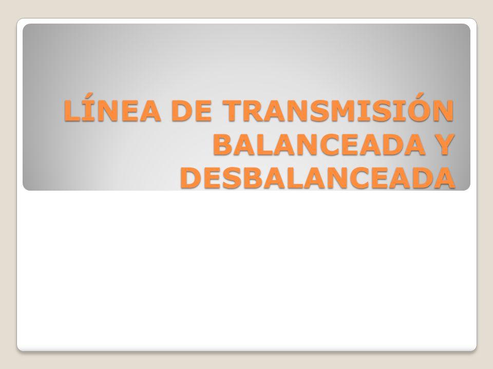 LÍNEA DE TRANSMISIÓN BALANCEADA Y DESBALANCEADA