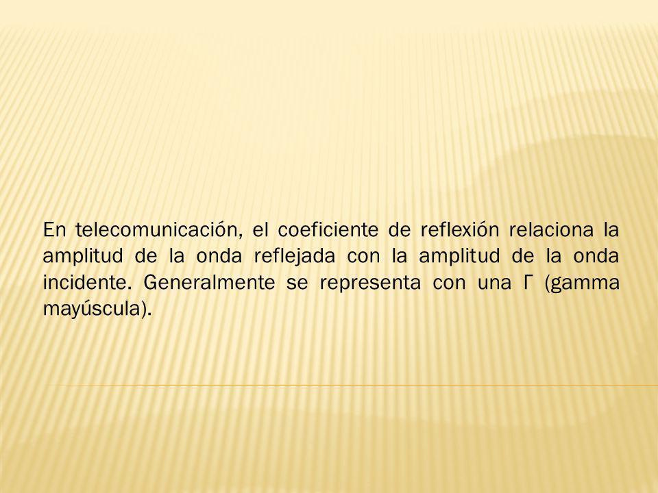 En telecomunicación, el coeficiente de reflexión relaciona la amplitud de la onda reflejada con la amplitud de la onda incidente.