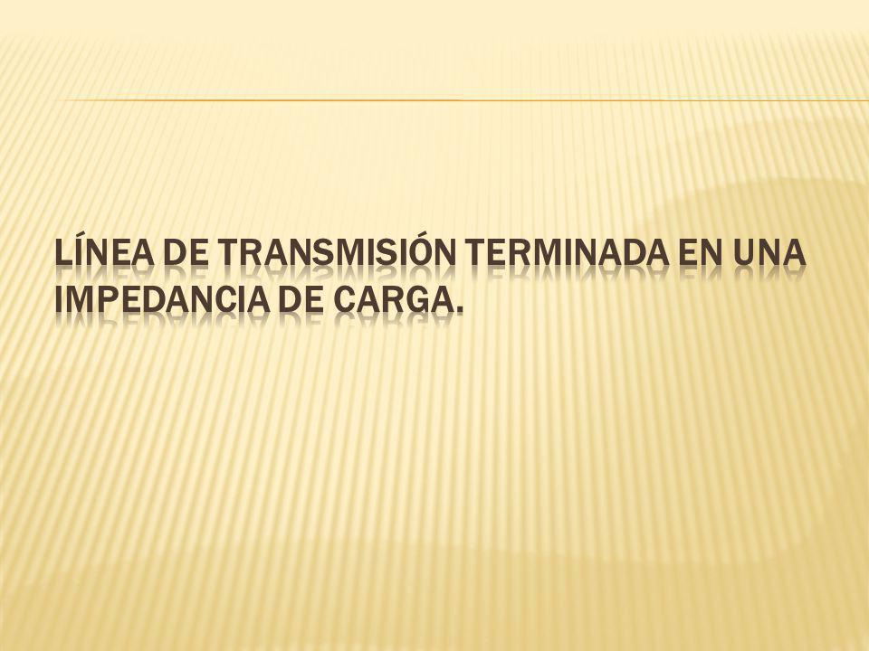LÍNEA DE TRANSMISIÓN TERMINADA EN UNA IMPEDANCIA DE CARGA.
