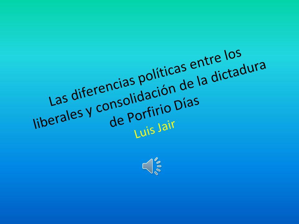 Las diferencias políticas entre los liberales y consolidación de la dictadura de Porfirio Días