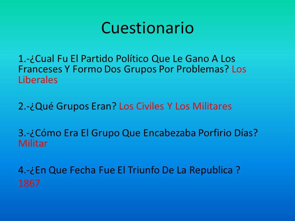 Cuestionario 1.-¿Cual Fu El Partido Político Que Le Gano A Los Franceses Y Formo Dos Grupos Por Problemas Los Liberales.