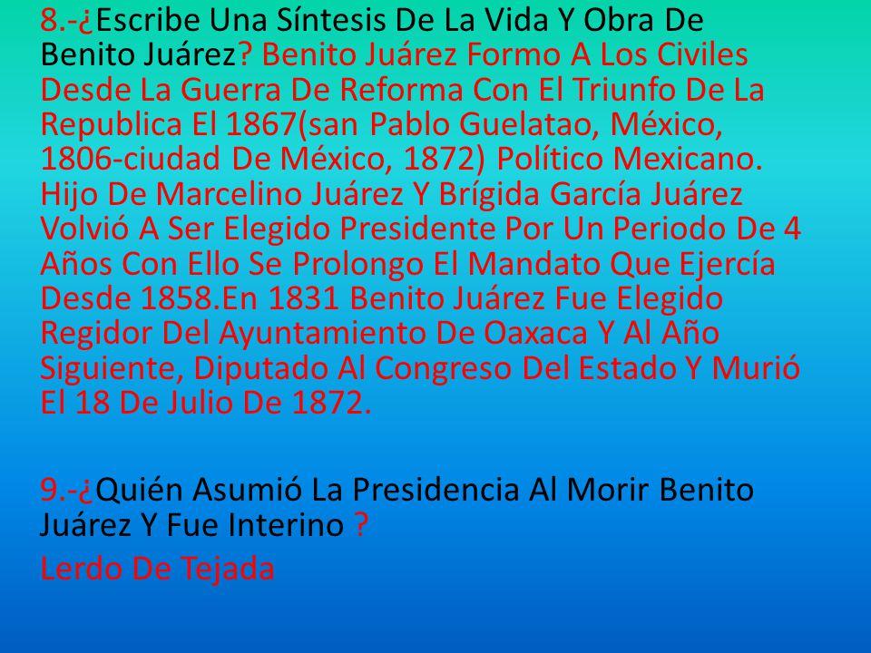 8. -¿Escribe Una Síntesis De La Vida Y Obra De Benito Juárez