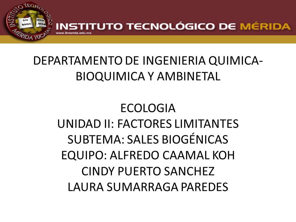 DEPARTAMENTO DE INGENIERIA QUIMICA- BIOQUIMICA Y AMBINETAL ECOLOGIA UNIDAD II: FACTORES LIMITANTES SUBTEMA: SALES BIOGÉNICAS EQUIPO: ALFREDO CAAMAL KOH CINDY PUERTO SANCHEZ LAURA SUMARRAGA PAREDES
