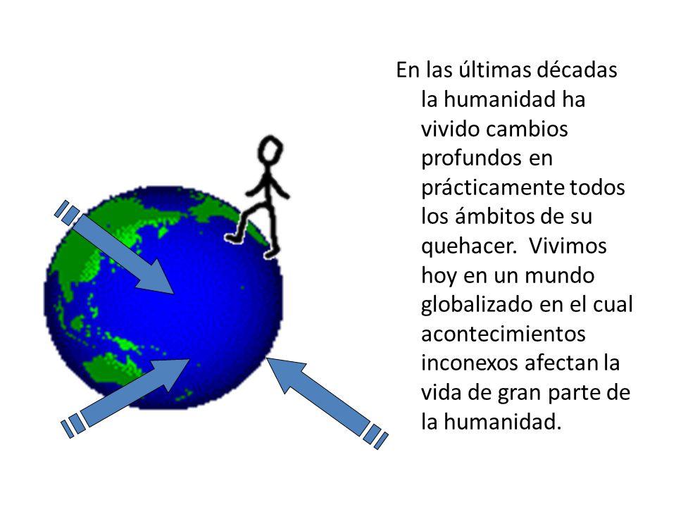 En las últimas décadas la humanidad ha vivido cambios profundos en prácticamente todos los ámbitos de su quehacer.