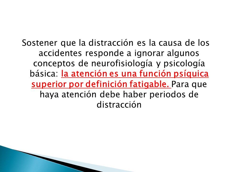 Sostener que la distracción es la causa de los accidentes responde a ignorar algunos conceptos de neurofisiología y psicología básica: la atención es una función psíquica superior por definición fatigable.