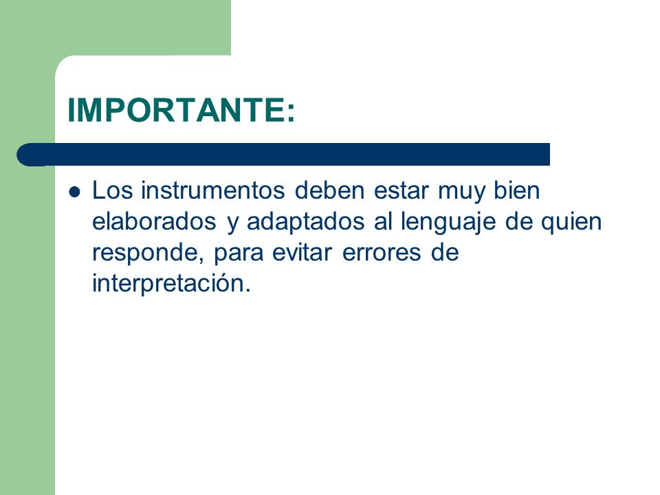 IMPORTANTE: Los instrumentos deben estar muy bien elaborados y adaptados al lenguaje de quien responde, para evitar errores de interpretación.