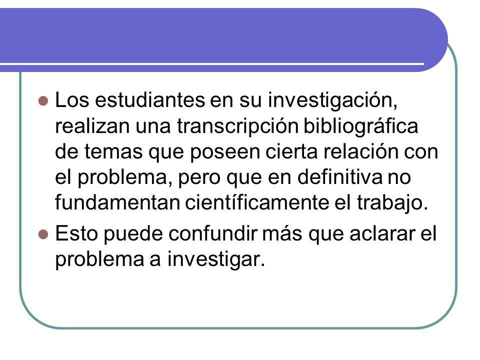 Los estudiantes en su investigación, realizan una transcripción bibliográfica de temas que poseen cierta relación con el problema, pero que en definitiva no fundamentan científicamente el trabajo.