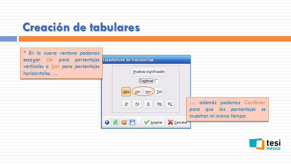 Creación de tabulares * En la nueva ventana podemos escoger Ver para porcentajes verticales o Hor para porcentajes horizontales, …