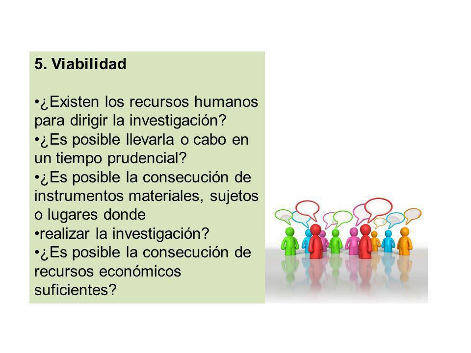 5. Viabilidad ¿Existen los recursos humanos para dirigir la investigación ¿Es posible llevarla o cabo en un tiempo prudencial