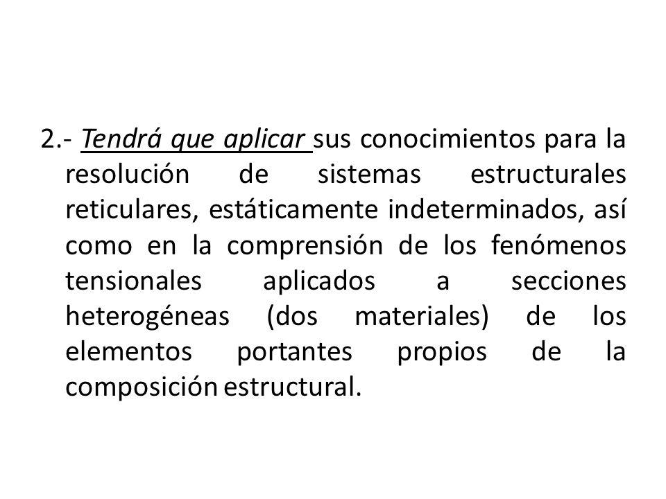 2.- Tendrá que aplicar sus conocimientos para la resolución de sistemas estructurales reticulares, estáticamente indeterminados, así como en la comprensión de los fenómenos tensionales aplicados a secciones heterogéneas (dos materiales) de los elementos portantes propios de la composición estructural.