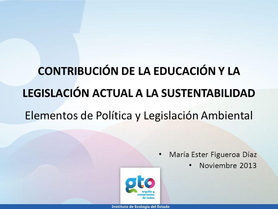 CONTRIBUCIÓN DE LA EDUCACIÓN Y LA LEGISLACIÓN ACTUAL A LA SUSTENTABILIDAD Elementos de Política y Legislación Ambiental