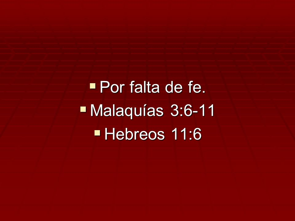 Por falta de fe. Malaquías 3:6-11 Hebreos 11:6