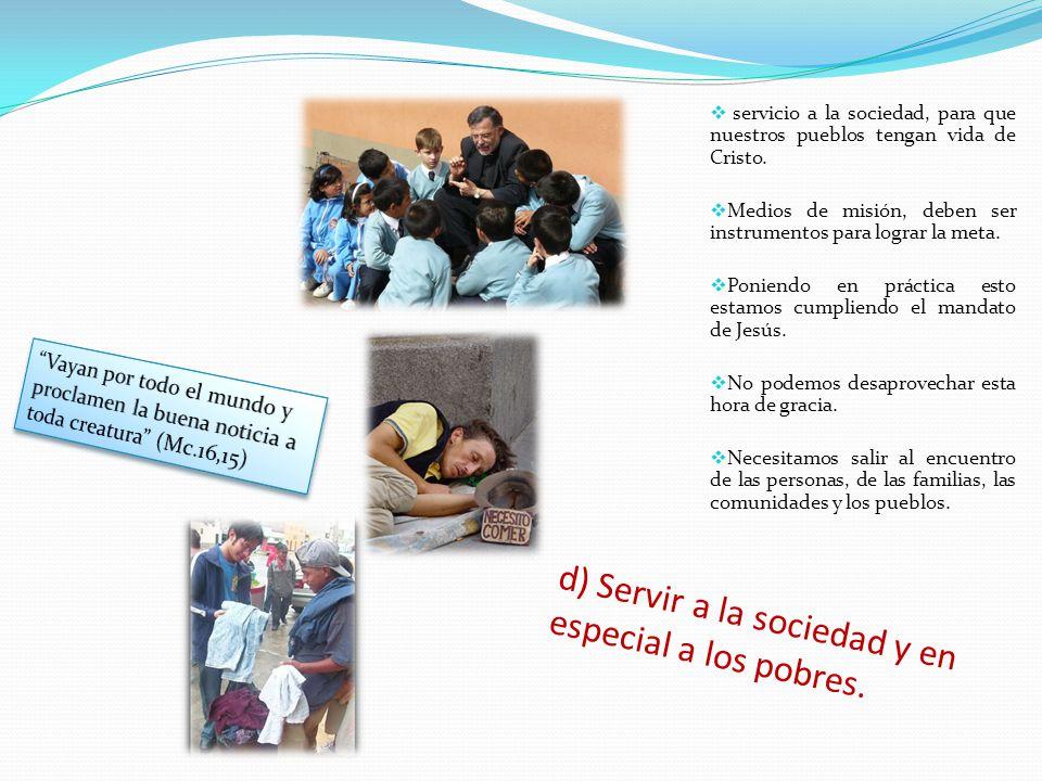 d) Servir a la sociedad y en especial a los pobres.