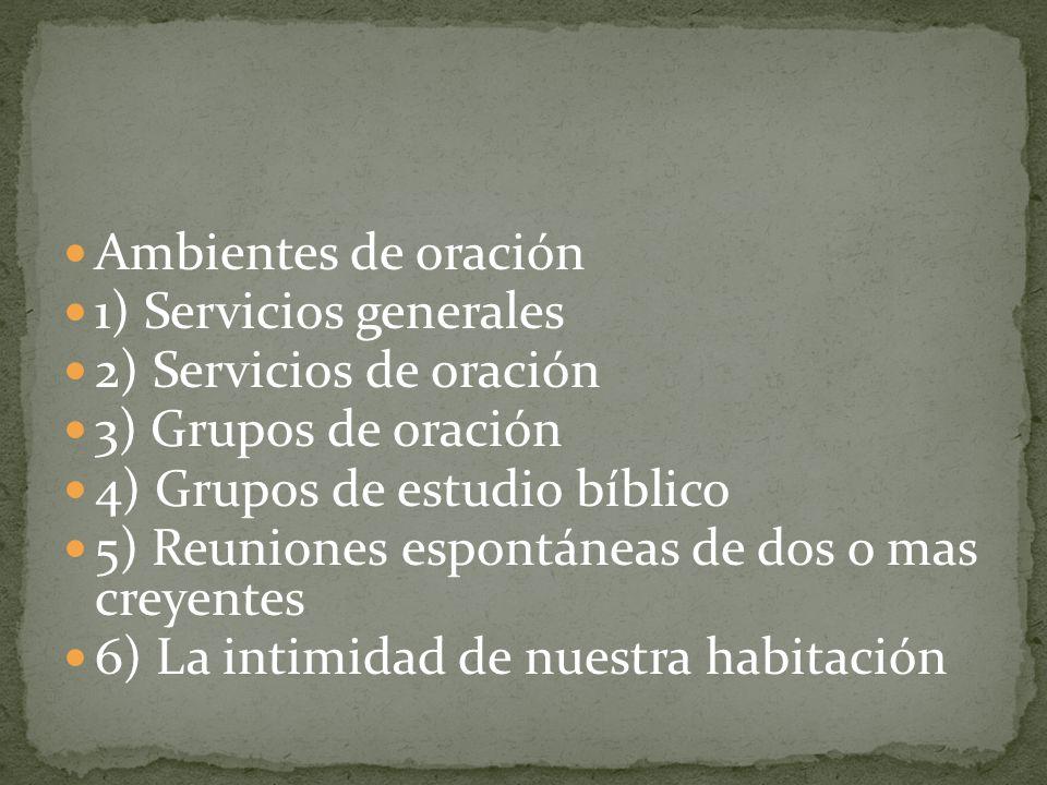 Ambientes de oración1) Servicios generales. 2) Servicios de oración. 3) Grupos de oración. 4) Grupos de estudio bíblico.